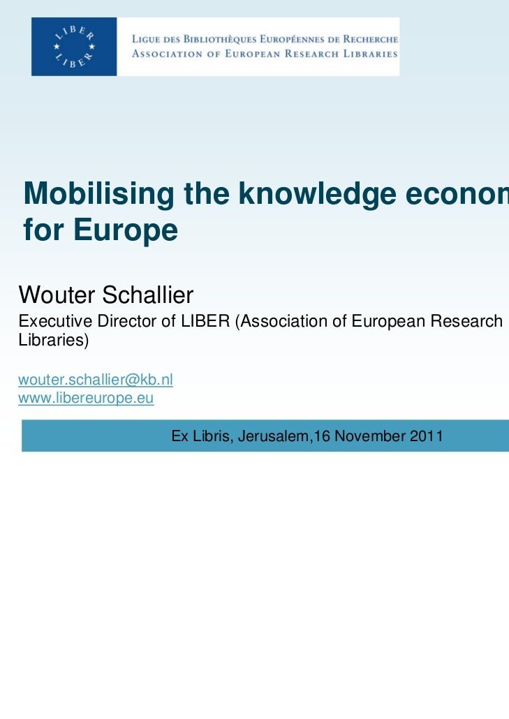 Mobilising the knowledge economyfor EuropeWouter SchallierExecutive Director of LIBER (Association of European ResearchLib...