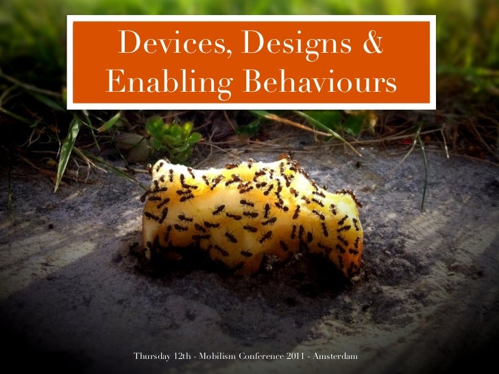 Devices, Designs &Enabling Behaviours Thursday 12th - Mobilism Conference 2011 - Amsterdam