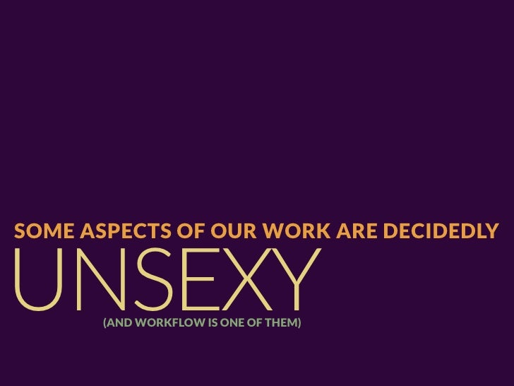 SOME ASPECTS OF OUR WORK ARE DECIDEDLYUNSEXY(AND WORKFLOW IS ONE OF THEM)