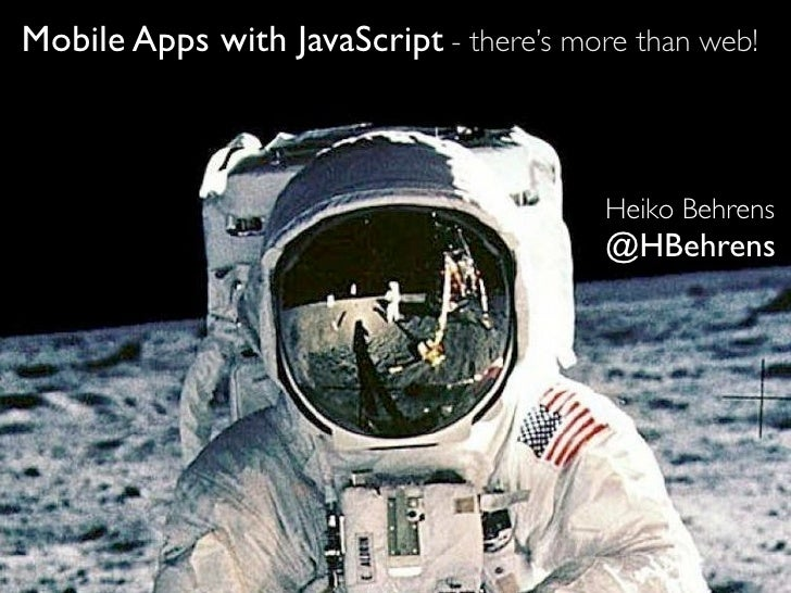 Mobile Apps with JavaScript - there's more than web!                                         Heiko Behrens                ...