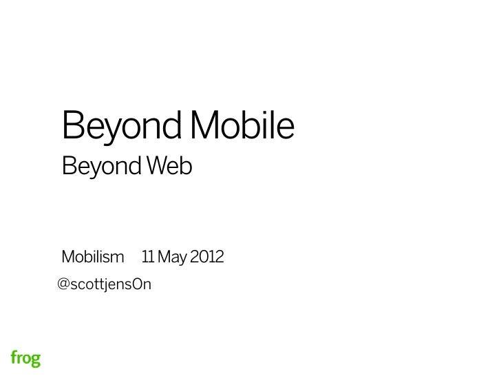 Beyond MobileBeyond WebMobilism   11 May 2012@scottjensOn