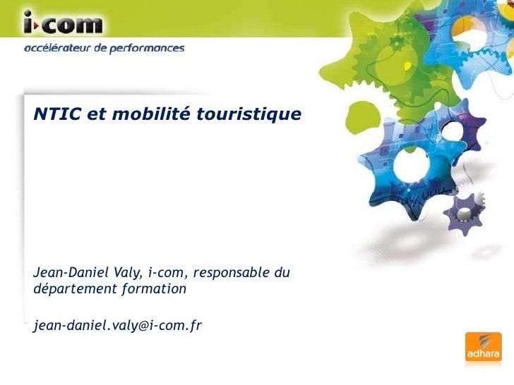NTIC et mobilité touristique Jean-Daniel Valy, i-com, responsable du département formation [email_address]