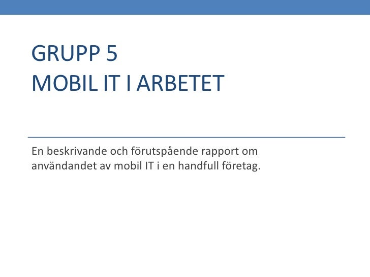 GRUPP 5MOBIL IT I ARBETETEn beskrivande och förutspående rapport omanvändandet av mobil IT i en handfull företag.