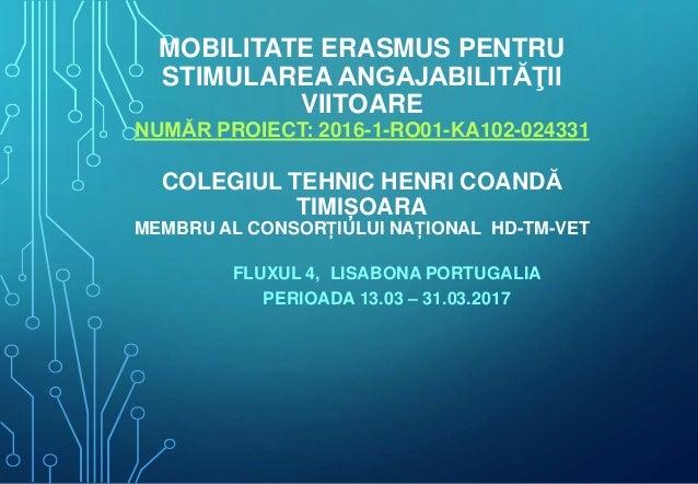 MOBILITATE ERASMUS PENTRU STIMULAREA ANGAJABILITĂŢII VIITOARE NUMĂR PROIECT: 2016-1-RO01-KA102-024331 COLEGIUL TEHNIC HENR...