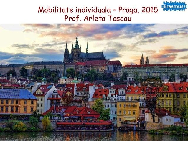 Mobilitate individuala – Praga, 2015 Prof. Arleta Tascau