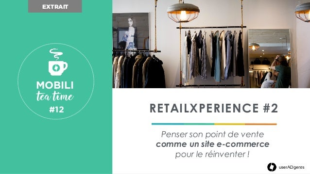 userADgents RETAILXPERIENCE #2 Penser son point de vente comme un site e-commerce pour le réinventer ! MOBILI