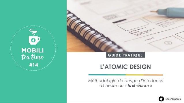 userADgents L'ATOMIC DESIGN Méthodologie de design d'interfaces à l'heure du «tout-écran» MOBILI tea time #14  userA...
