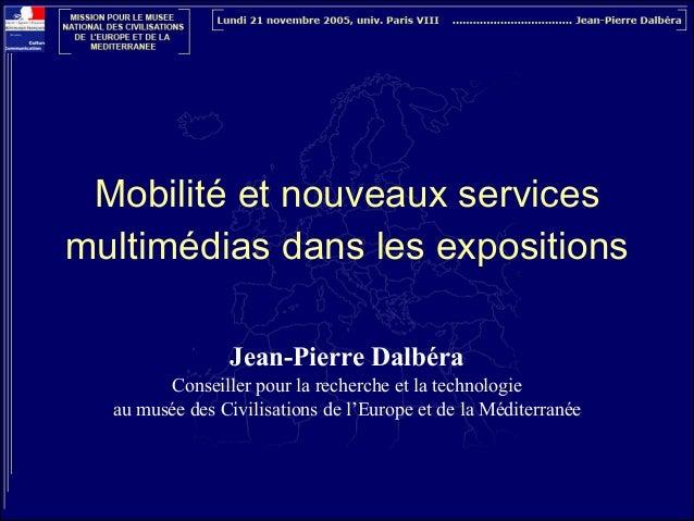 Mobilité et nouveaux services multimédias dans les expositions !  Jean-Pierre Dalbéra Conseiller pour la recherche et la ...