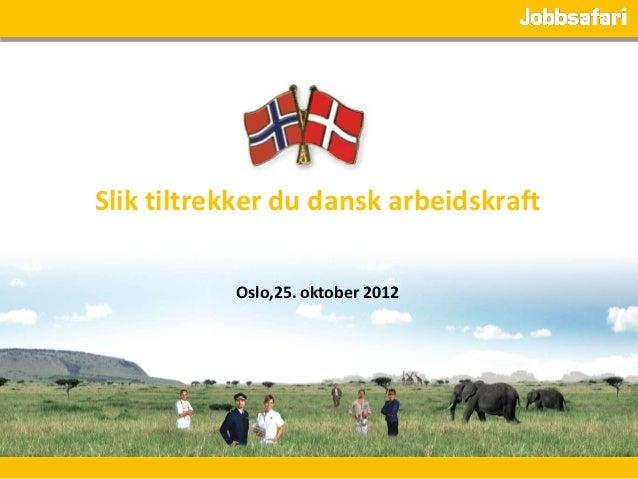 Slik tiltrekker du dansk arbeidskraft           Oslo,25. oktober 2012