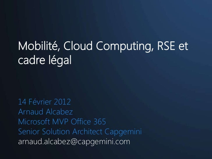 Mobilité, Cloud Computing, RSE etcadre légal14 Février 2012Arnaud AlcabezMicrosoft MVP Office 365Senior Solution Architect...