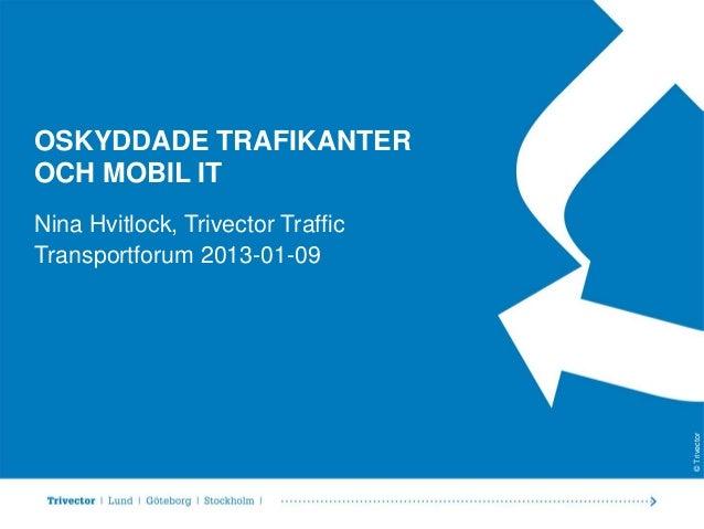 OSKYDDADE TRAFIKANTEROCH MOBIL ITNina Hvitlock, Trivector TrafficTransportforum 2013-01-09                                ...