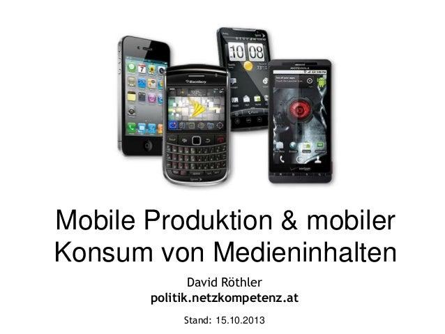 Mobile Produktion & mobiler Konsum von Medieninhalten David Röthler politik.netzkompetenz.at Stand: 15.10.2013