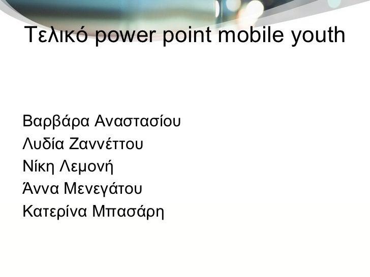 Τελικό  power point mobile youth <ul><li>Βαρβάρα Αναστασίου </li></ul><ul><li>Λυδία Ζαννέττου </li></ul><ul><li>Νίκη Λεμον...