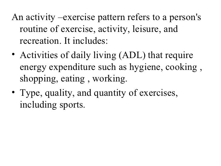 An activity –exercise pattern refers to a persons  routine of exercise, activity, leisure, and  recreation. It includes:• ...