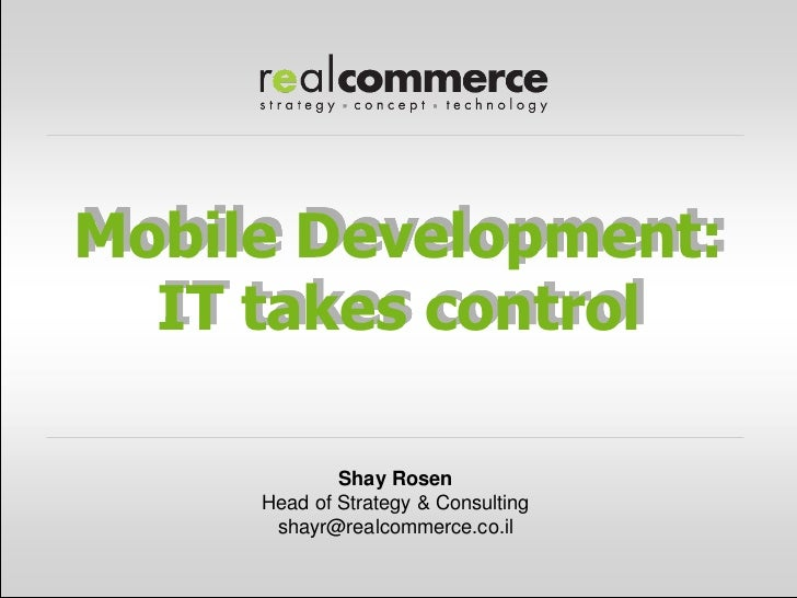 Mobile Development:  IT takes control             Shay Rosen     Head of Strategy & Consulting      shayr@realcommerce.co.il