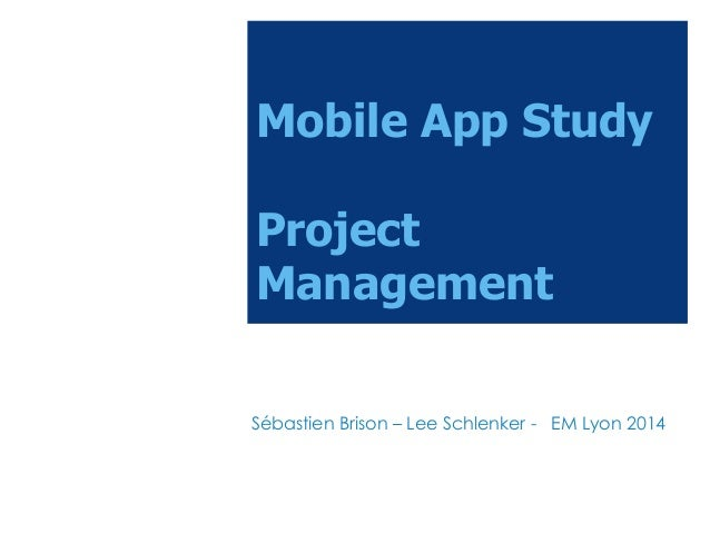 Mobile App Study Project Management Sébastien Brison – Lee Schlenker - EM Lyon 2014