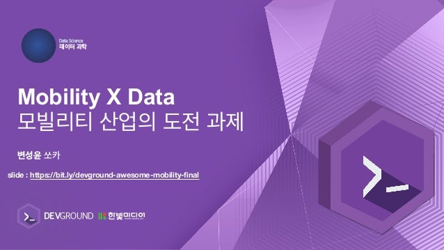Mobility X Data %BUB14DJFODF ؘఠ1җ slide : https://bit.ly/devground-awesome-mobility-final