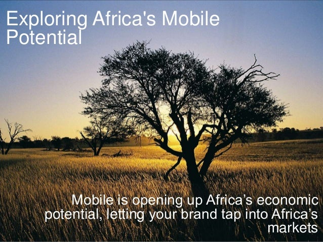 Exploring Africas MobilePotentialMobile is opening up Africa's economicpotential, letting your brand tap into Africa'smark...