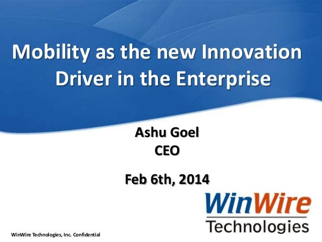 Mobility as the new Innovation Driver in the Enterprise Ashu Goel CEO Feb 6th, 2014  WinWire Technologies, Inc. Confidenti...