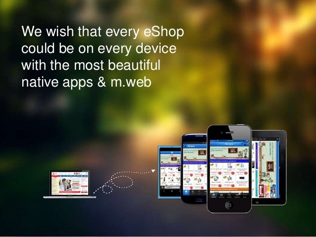 We wish that every eShop could be on every device with the most beautiful native apps & m.web