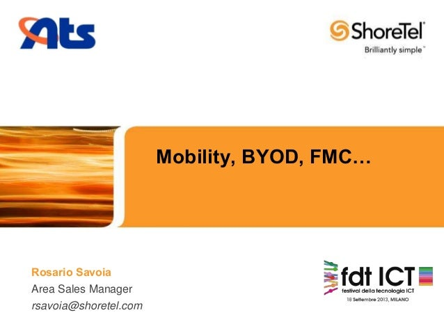 Mobility, BYOD, FMC…  Rosario Savoia Area Sales Manager rsavoia@shoretel.com