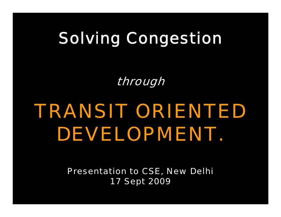 Solving Congestion              through  TRANSIT ORIENTED   DEVELOPMENT.   Presentation to CSE, New Delhi           17 Sep...