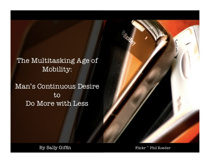 The Multitasking Age of      Mobility:!Man's Continuous Desire !          to !  Do More with Less       By Sally Giffin    ...