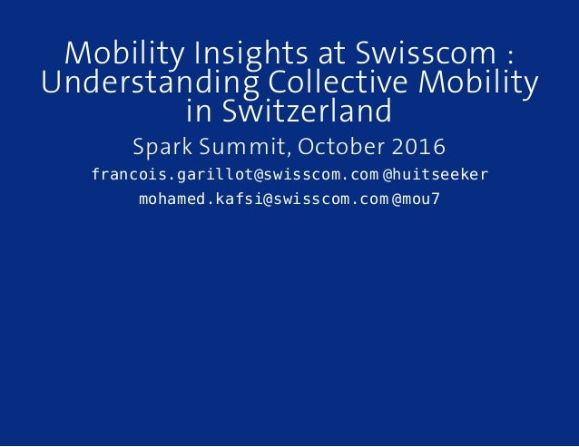 Mobility Insights at Swisscom : Understanding Collective Mobility in Switzerland Spark Summit, October 2016 francois.garil...