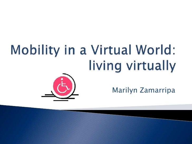 Mobility in a Virtual World: living virtually<br />Marilyn Zamarripa<br />