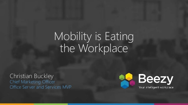 Mobility is Eating the Workplace Christian Buckley Chief Marketing Officer Office Server and Services MVP