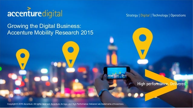 Growing the Digital Business: Accenture Mobility Research 2015 Copyright © 2015 Accenture All rights reserved. Accenture, ...