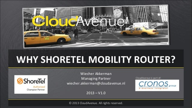WHY SHORETEL MOBILITY ROUTER?Wiecher AkkermanManaging Partnerwiecher.akkerman@cloudavenue.nl2013 – V1.0© 2013 CloudAvenue....