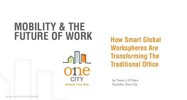 """MOBILITY & THE FUTURE OF WORK  Unwork. Your Way  This paper is part of the """"One City Think Series""""  How Smart Global Works..."""
