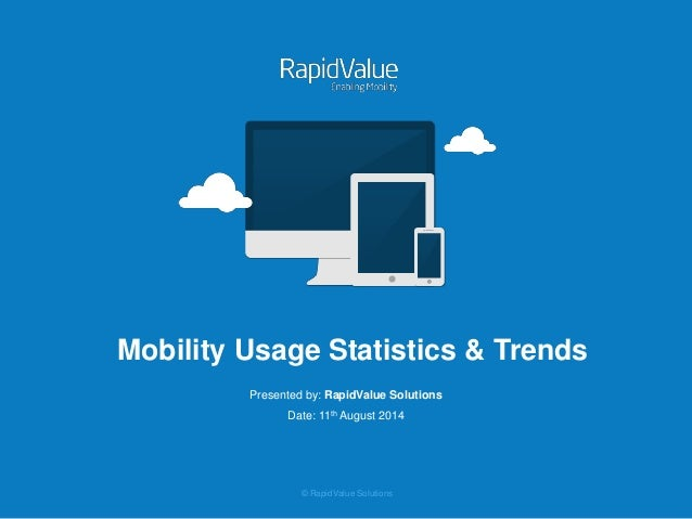 © RapidValue Solutions Mobility Usage Statistics & Trends Presented by: RapidValue Solutions Date: 11th August 2014