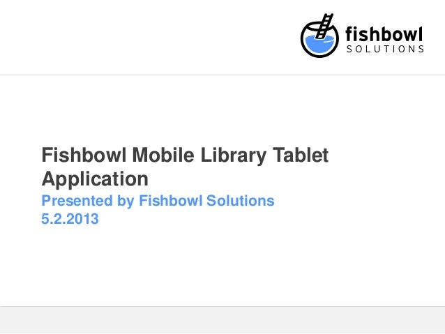 Fishbowl Mobile Library TabletApplicationPresented by Fishbowl Solutions5.2.2013