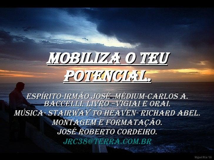 MOBILIZA O TEU POTENCIAL. Espírito-Irmão José .Médium-Carlos A. Baccelli. Livro –VIGIAI E ORAI. Música- Stairway to heaven...