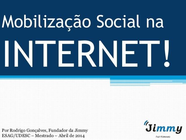 Mobilização Social na INTERNET! Por Rodrigo Gonçalves, Fundador da Jimmy ESAG/UDESC – Mestrado – Abril de 2014