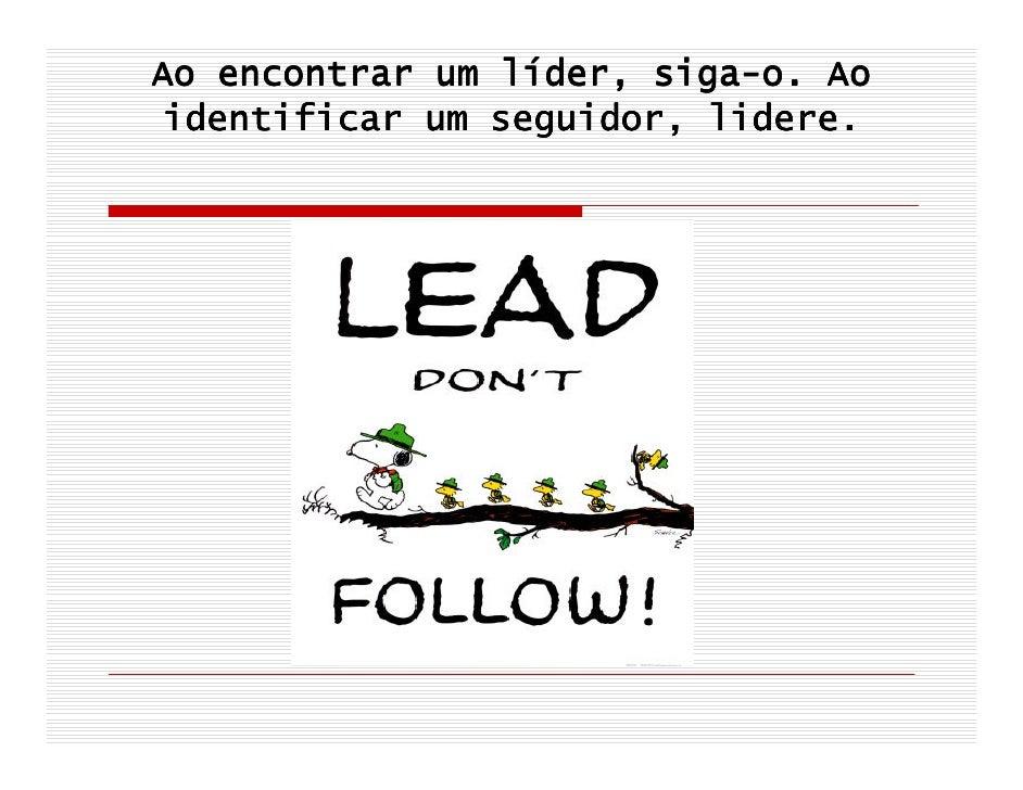 lí     siga- Ao encontrar um líder, siga-o. Ao  identificar um seguidor, lidere.