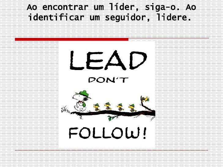 Ao encontrar um líder, siga-o. Ao identificar um seguidor, lidere.