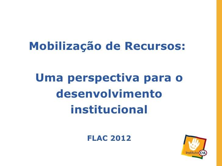 Mobilização de Recursos:Uma perspectiva para o  desenvolvimento    institucional        FLAC 2012