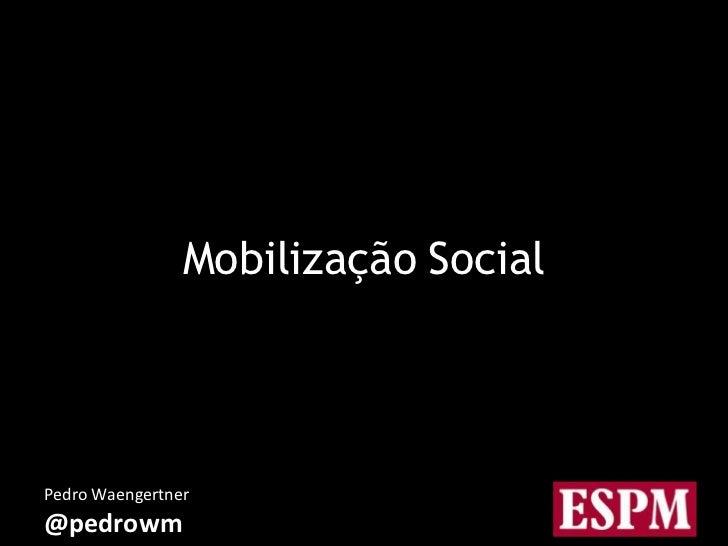 Mobilização SocialPedro Waengertner@pedrowm            Mobilização Social