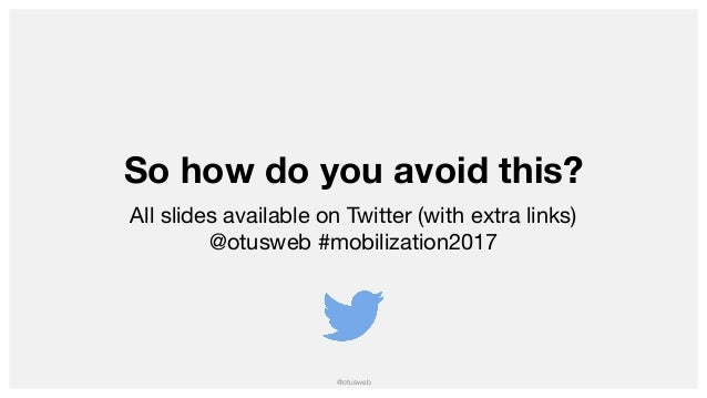 @otusweb So how do you avoid this? All slides available on Twitter (with extra links)  @otusweb #mobilization2017