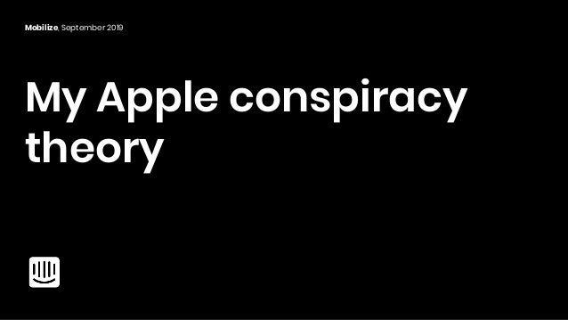 My Apple conspiracy theory Mobilize, September 2019