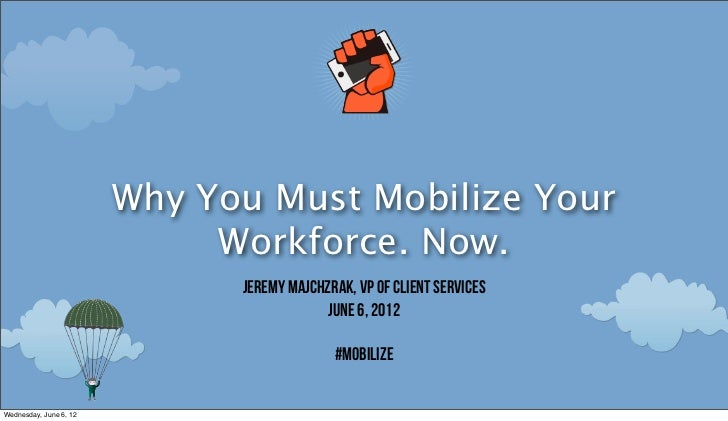 Why You Must Mobilize Your                             Workforce. Now.                              Jeremy Majchzrak, VP o...