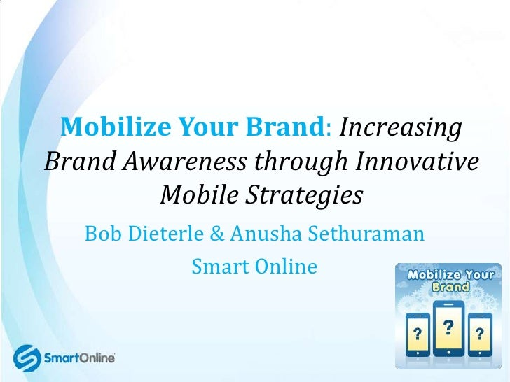 Mobilize Your Brand: IncreasingBrand Awareness through Innovative        Mobile Strategies   Bob Dieterle & Anusha Sethura...