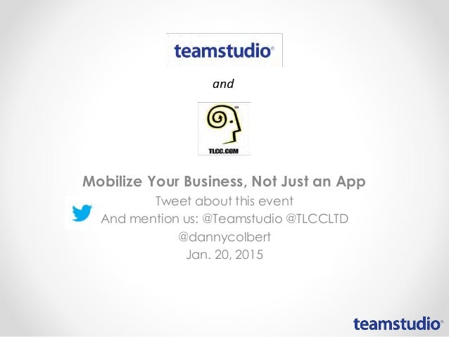 Mobilize Your Business, Not Just an App Tweet about this event And mention us: @Teamstudio @TLCCLTD @dannycolbert Jan. 20,...