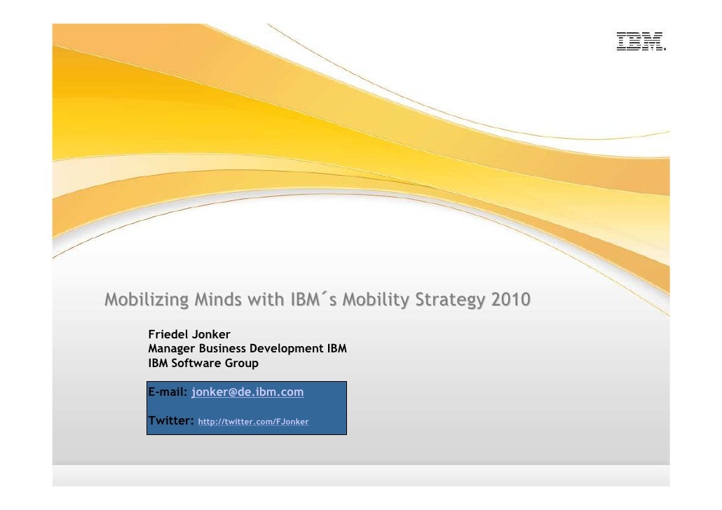 Mobilizing Minds with IBM´s Mobility Strategy 2010      Friedel Jonker      Manager Business Development IBM      IBM Soft...