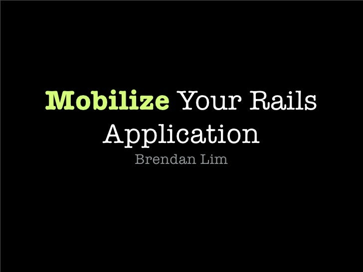 Mobilize  Your Rails Application <ul><li>Brendan Lim </li></ul><ul><li>e-mail:  [email_address]   </li></ul><ul><li>twitte...