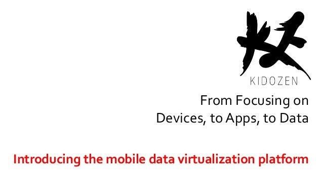 From Focusing on Devices, to Apps, to Data Introducing the mobile data virtualization platform