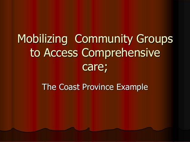 Mobilizing Community Groups to Access Comprehensive care; The Coast Province Example